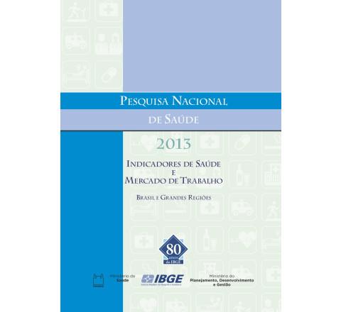 Pesquisa Nacional de Saúde 2013 - Indicadores de Saúde e Mercado de Trabalho