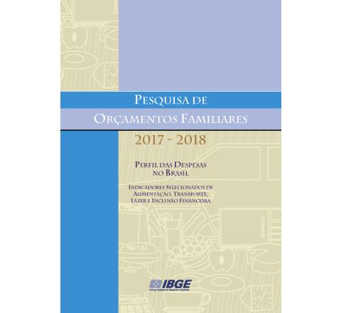 POF 2017-2018 -  Perfil das despesas no Brasil: Indicadores selecionados de alimentação, transporte, lazer e inclusão financeira