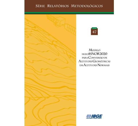 Modelo hgeoHNOR2020 para Conversão de Altitudes Geométricas em Altitudes Normais v. 47 - Série Relatórios Metodológicos