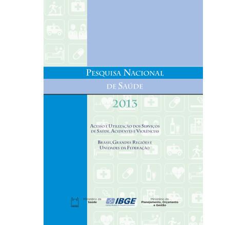 Pesquisa Nacional de Saúde 2013 -  Acesso e utilização dos serviços de saúde, acidentes e violências